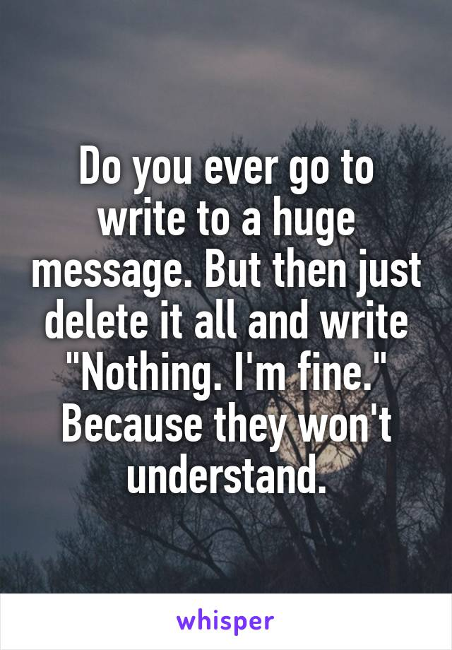 """Do you ever go to write to a huge message. But then just delete it all and write """"Nothing. I'm fine."""" Because they won't understand."""