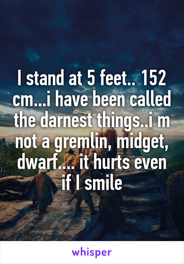 I stand at 5 feet.. 152 cm...i have been called the darnest things..i m not a gremlin, midget, dwarf.... it hurts even if I smile