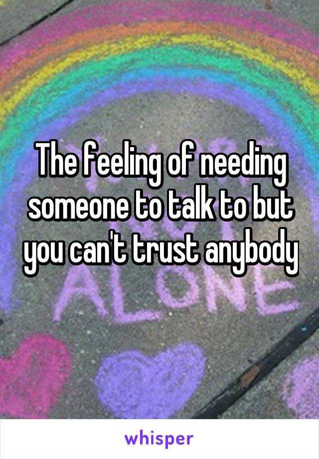 The feeling of needing someone to talk to but you can't trust anybody
