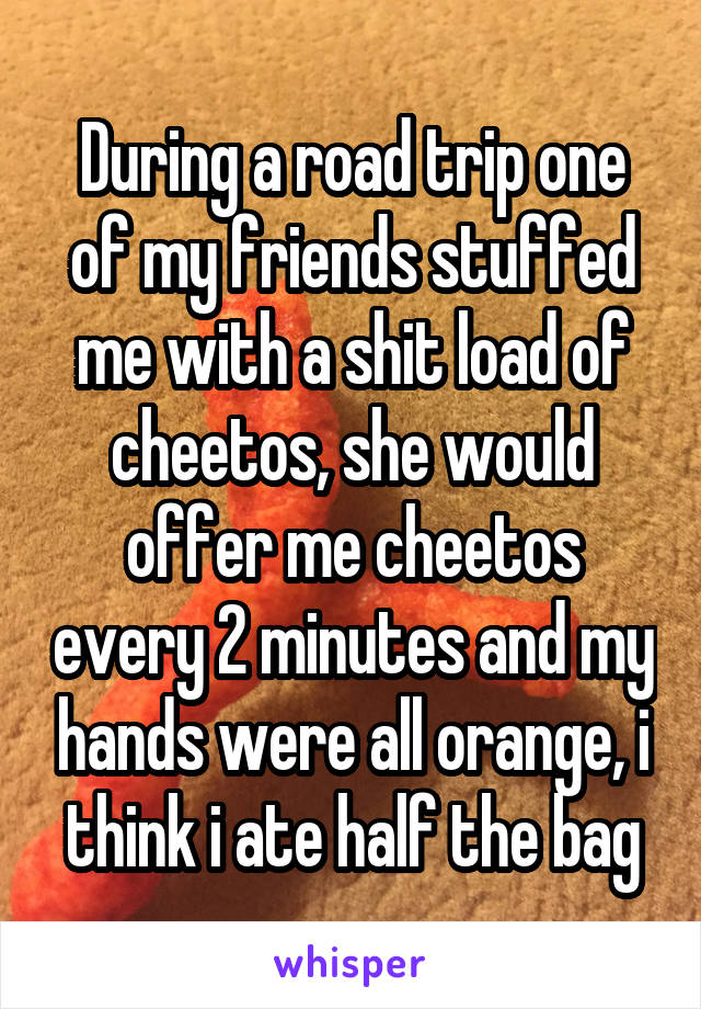 During a road trip one of my friends stuffed me with a shit load of cheetos, she would offer me cheetos every 2 minutes and my hands were all orange, i think i ate half the bag