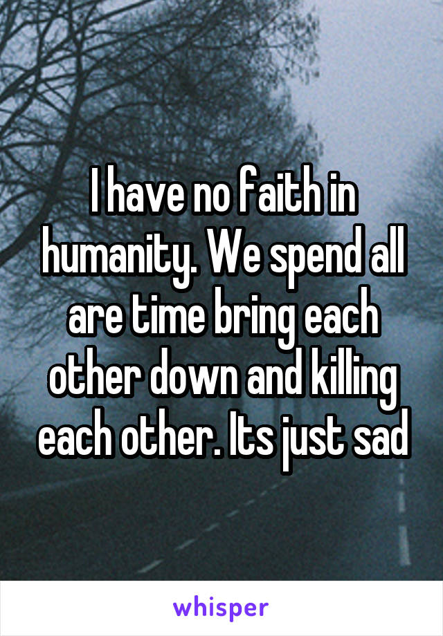 I have no faith in humanity. We spend all are time bring each other down and killing each other. Its just sad