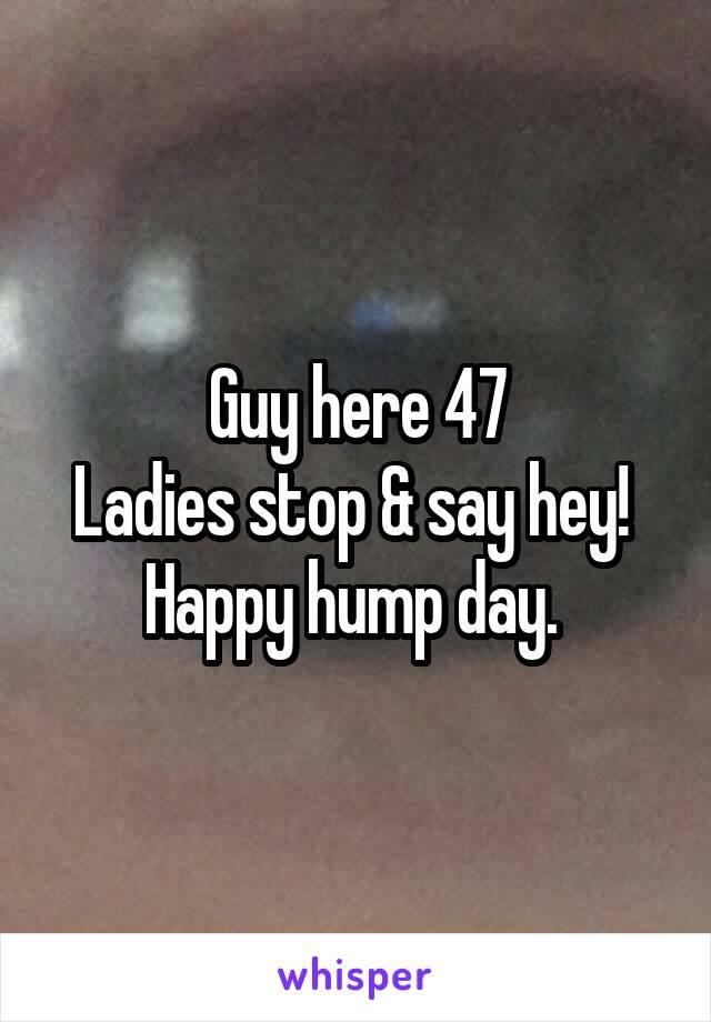 Guy here 47 Ladies stop & say hey!  Happy hump day.