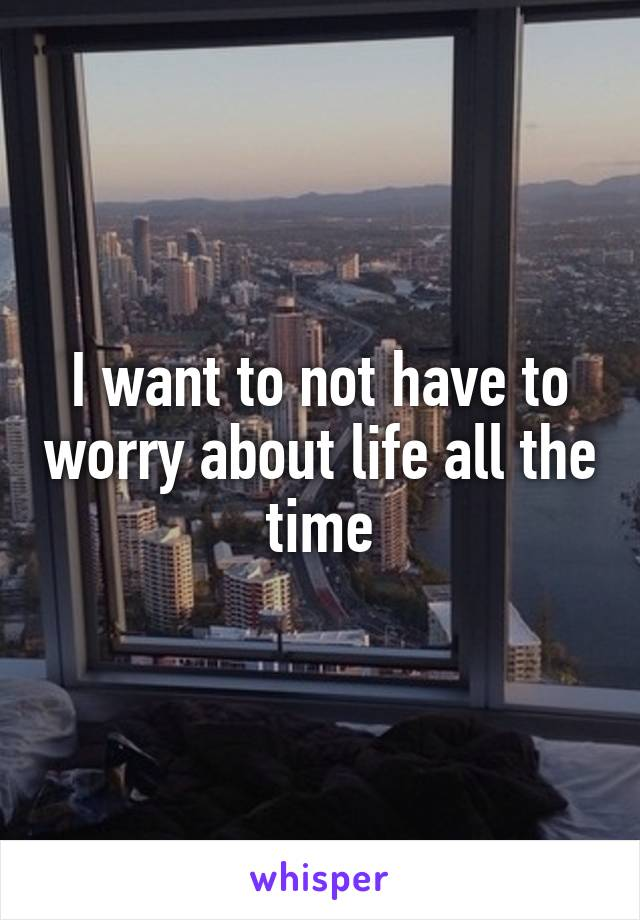 I want to not have to worry about life all the time