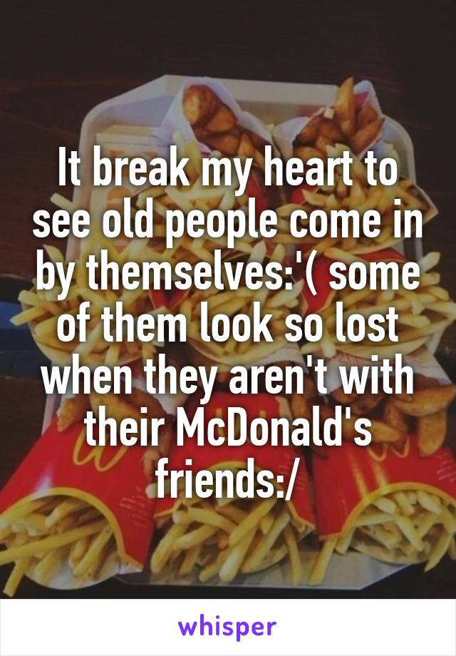 It break my heart to see old people come in by themselves:'( some of them look so lost when they aren't with their McDonald's friends:/