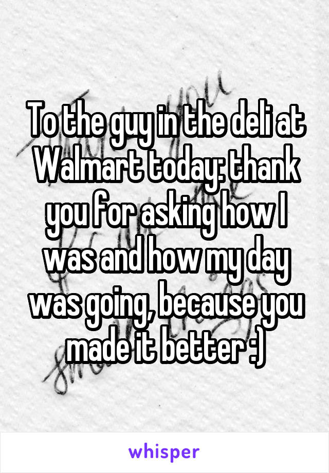 To the guy in the deli at Walmart today: thank you for asking how I was and how my day was going, because you made it better :)