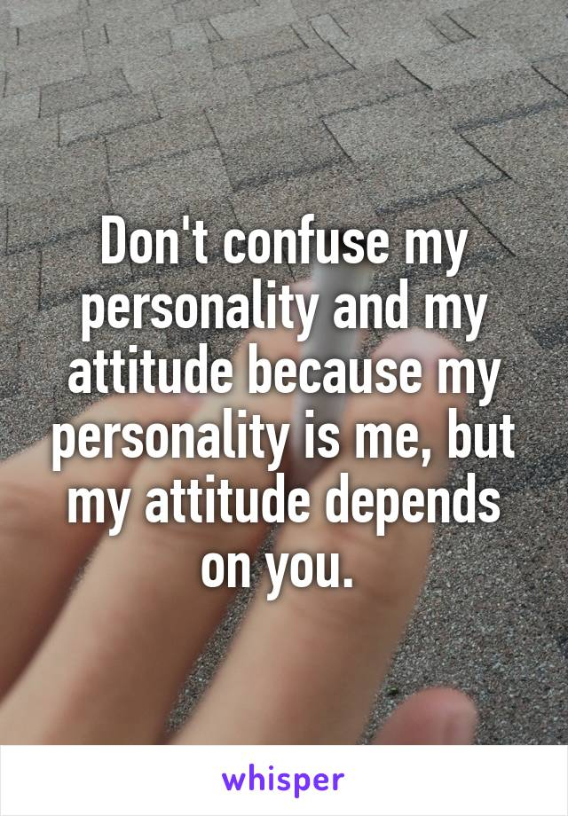 Don't confuse my personality and my attitude because my personality is me, but my attitude depends on you.