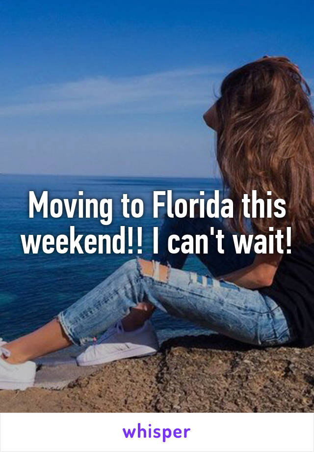 Moving to Florida this weekend!! I can't wait!