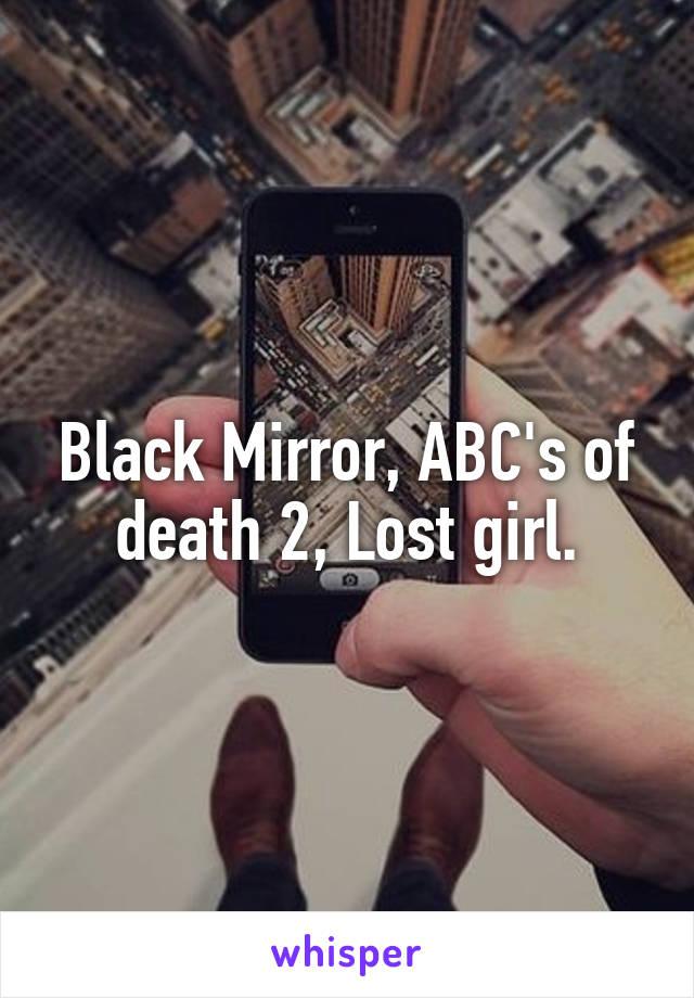 Black Mirror, ABC's of death 2, Lost girl.