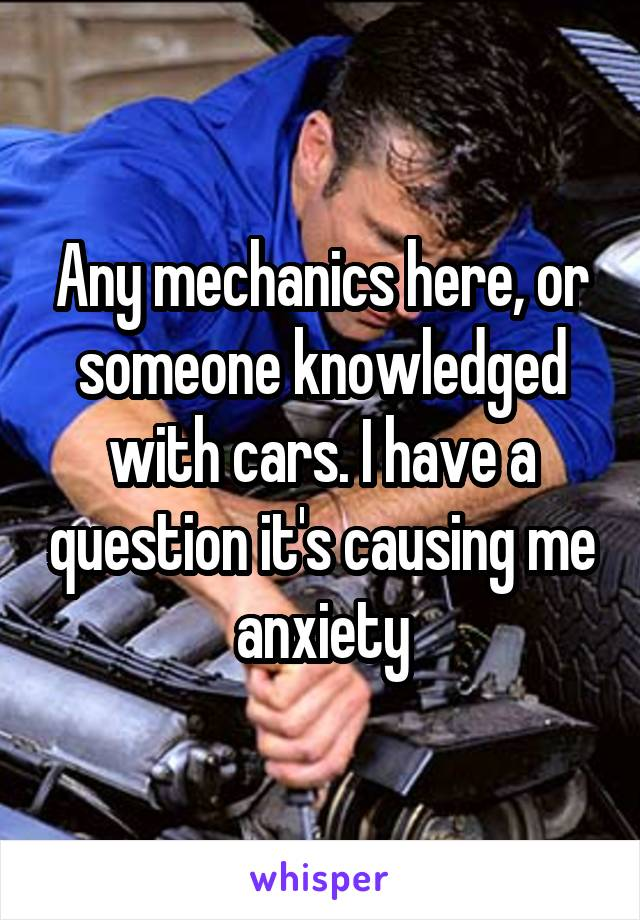 Any mechanics here, or someone knowledged with cars. I have a question it's causing me anxiety