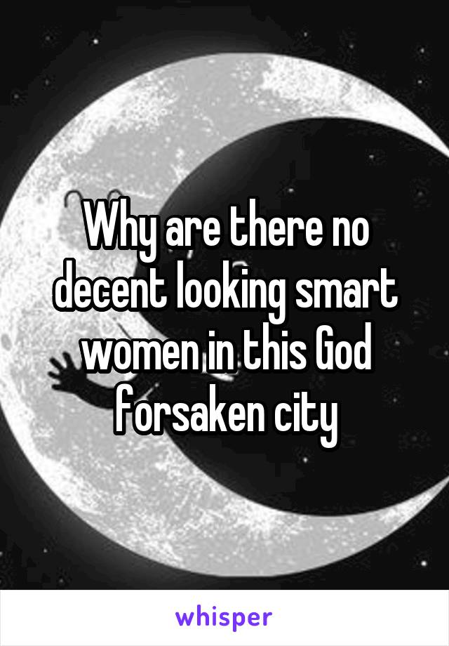 Why are there no decent looking smart women in this God forsaken city