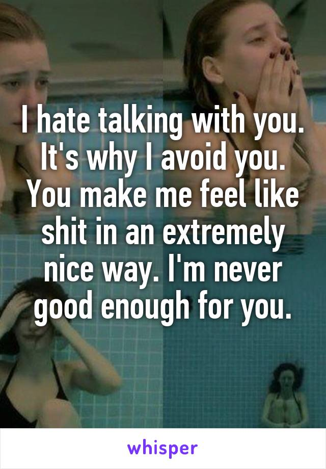 I hate talking with you. It's why I avoid you. You make me feel like shit in an extremely nice way. I'm never good enough for you.