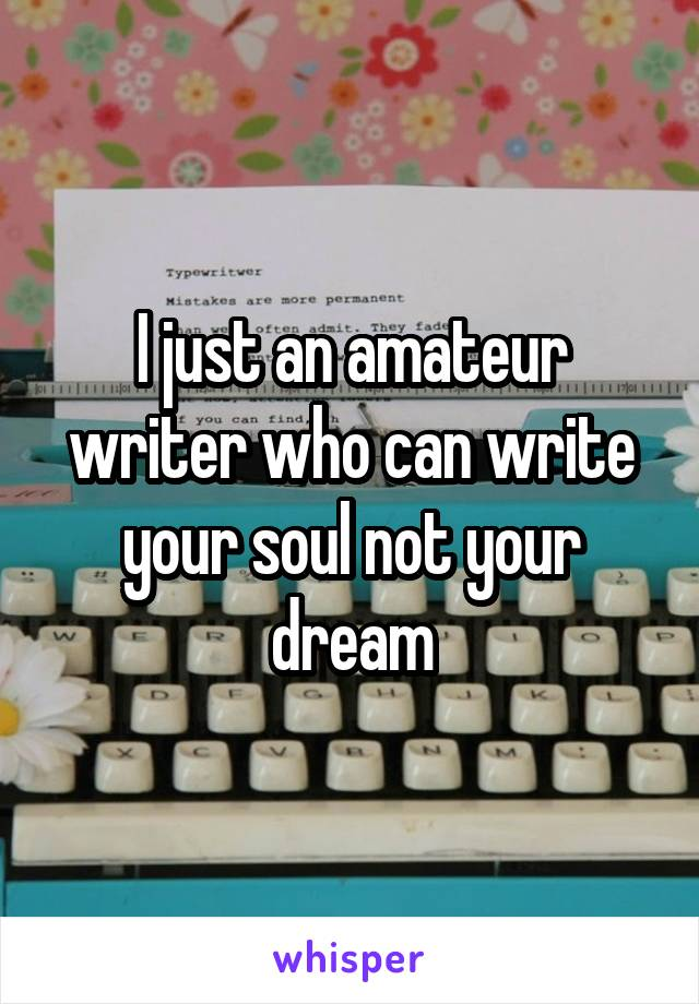 I just an amateur writer who can write your soul not your dream