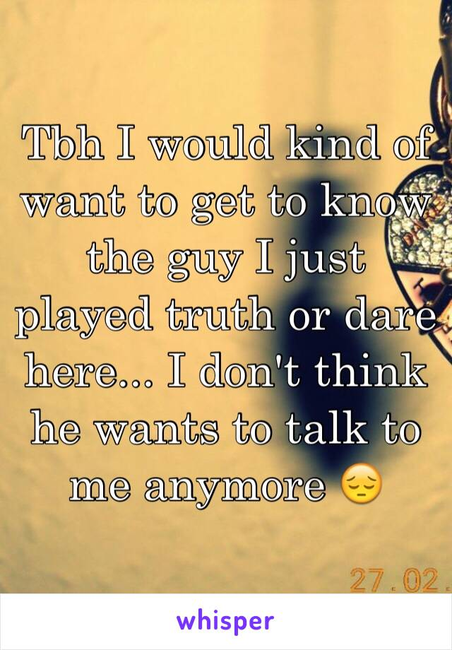 Tbh I would kind of want to get to know the guy I just played truth or dare here... I don't think he wants to talk to me anymore 😔