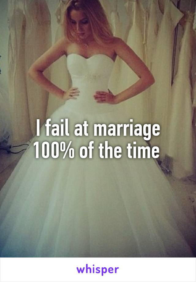 I fail at marriage 100% of the time