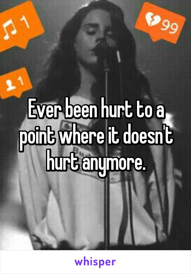 Ever been hurt to a point where it doesn't hurt anymore.