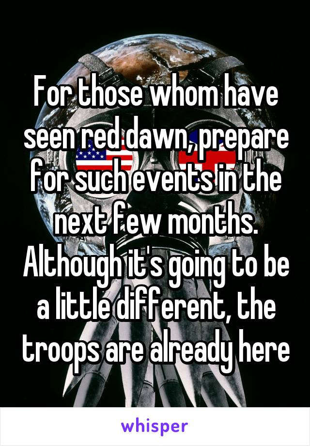For those whom have seen red dawn, prepare for such events in the next few months. Although it's going to be a little different, the troops are already here