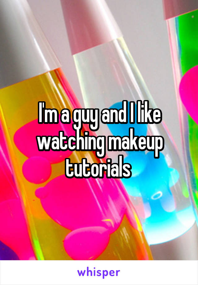 I'm a guy and I like watching makeup tutorials