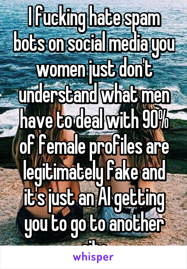 I fucking hate spam bots on social media you women just don't understand what men have to deal with 90% of female profiles are legitimately fake and it's just an AI getting you to go to another site