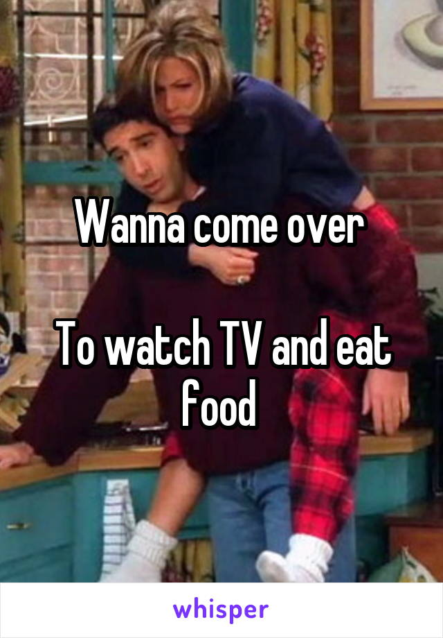 Wanna come over   To watch TV and eat food