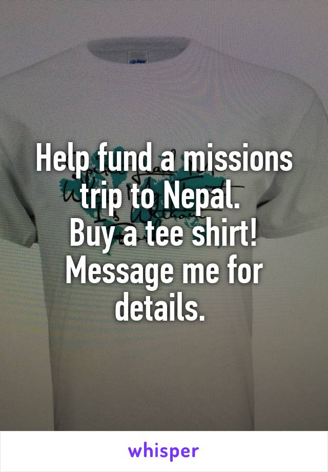 Help fund a missions trip to Nepal.  Buy a tee shirt! Message me for details.