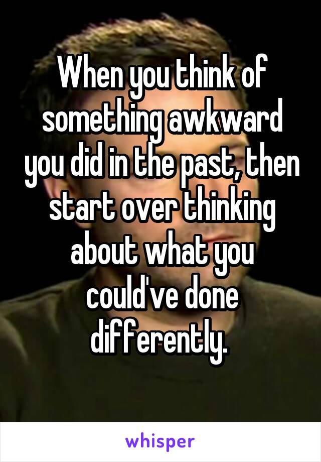 When you think of something awkward you did in the past, then start over thinking about what you could've done differently.