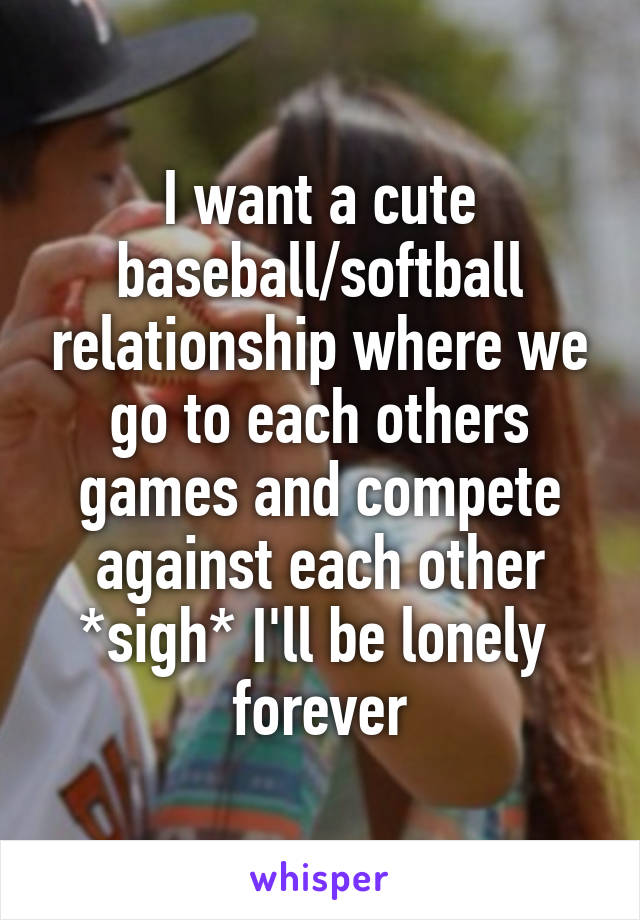 I want a cute baseball/softball relationship where we go to each others games and compete against each other *sigh* I'll be lonely  forever
