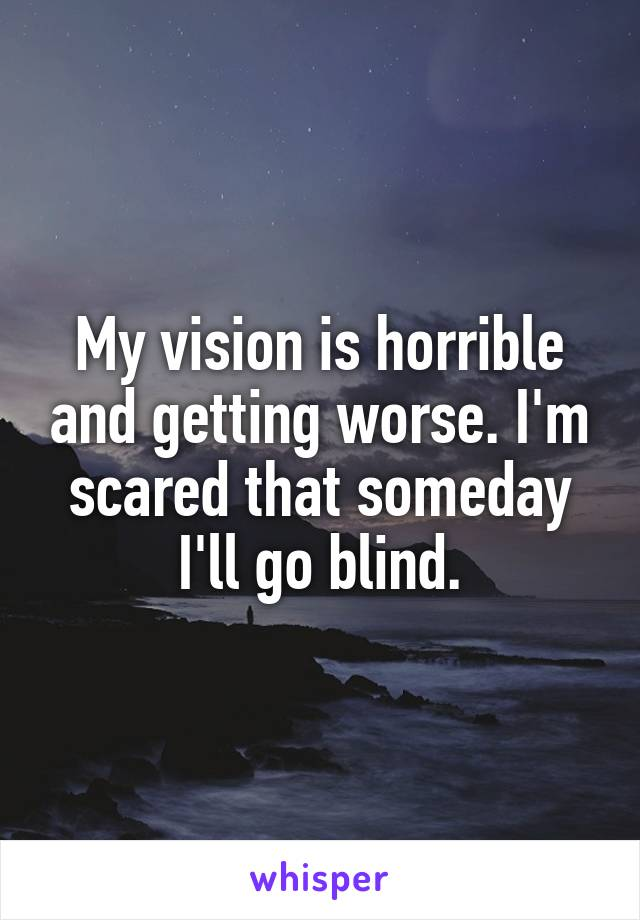 My vision is horrible and getting worse. I'm scared that someday I'll go blind.