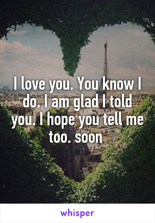I love you. You know I do. I am glad I told you. I hope you tell me too. soon