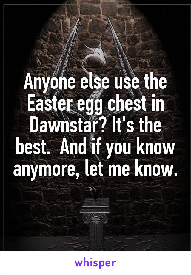 Anyone else use the Easter egg chest in Dawnstar? It's the best.  And if you know anymore, let me know.