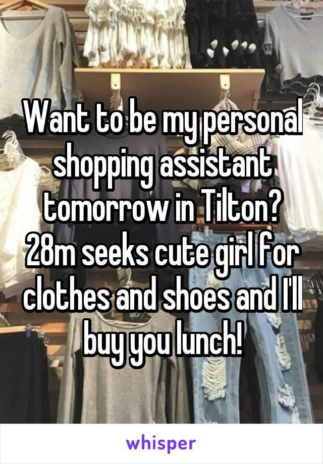 Want to be my personal shopping assistant tomorrow in Tilton? 28m seeks cute girl for clothes and shoes and I'll buy you lunch!