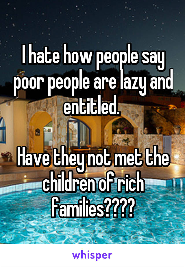 I hate how people say poor people are lazy and entitled.   Have they not met the children of rich families????