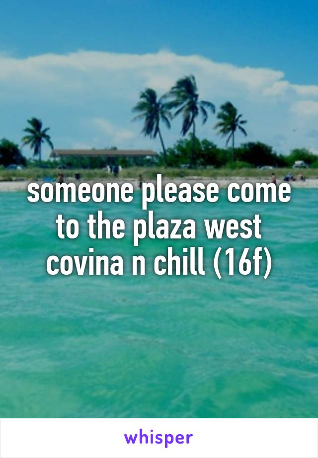 someone please come to the plaza west covina n chill (16f)