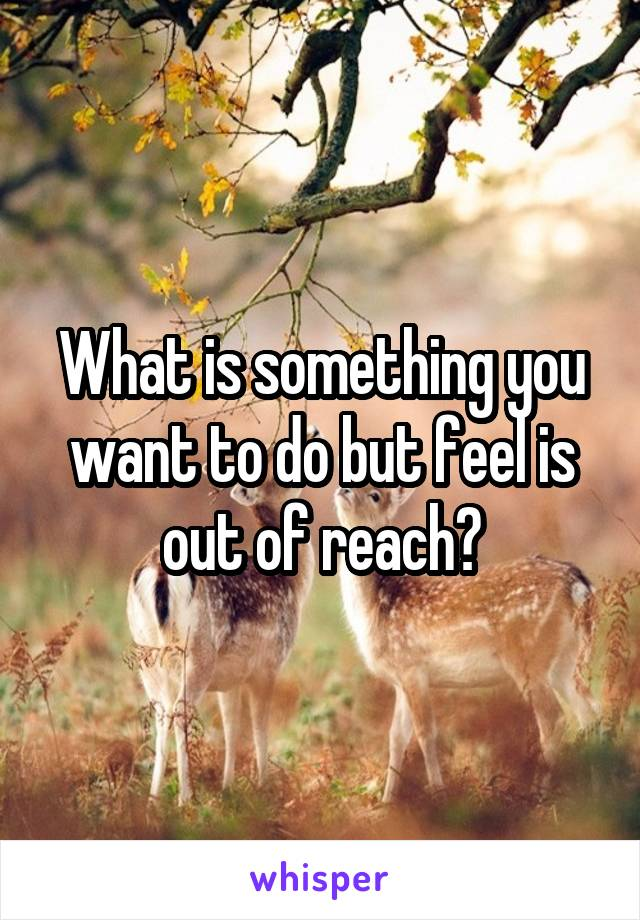 What is something you want to do but feel is out of reach?