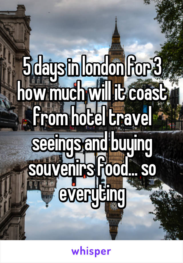 5 days in london for 3 how much will it coast from hotel travel seeings and buying souvenirs food... so everyting