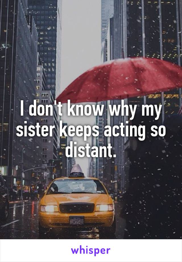 I don't know why my sister keeps acting so distant.