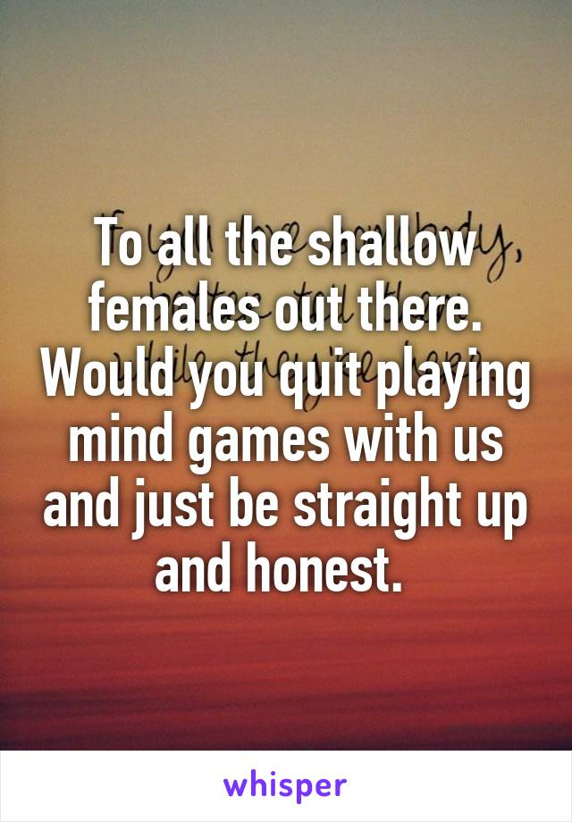 To all the shallow females out there. Would you quit playing mind games with us and just be straight up and honest.