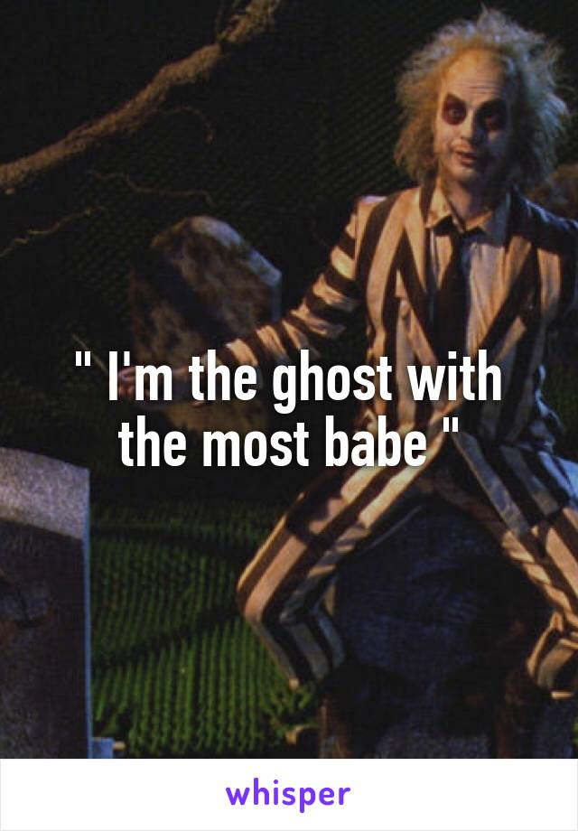 """ I'm the ghost with the most babe """
