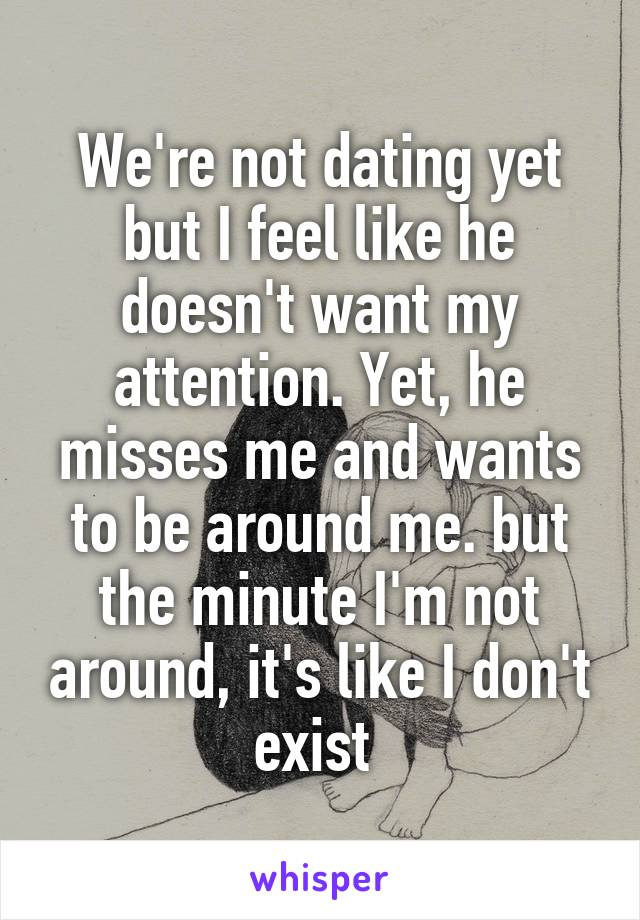 We're not dating yet but I feel like he doesn't want my attention. Yet, he misses me and wants to be around me. but the minute I'm not around, it's like I don't exist
