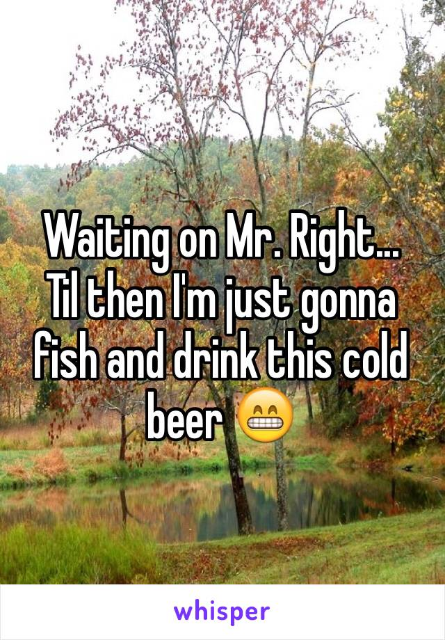 Waiting on Mr. Right... Til then I'm just gonna fish and drink this cold beer 😁