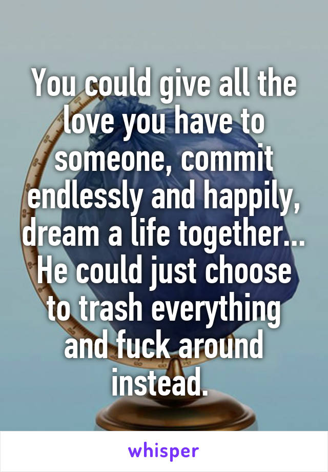 You could give all the love you have to someone, commit endlessly and happily, dream a life together... He could just choose to trash everything and fuck around instead.