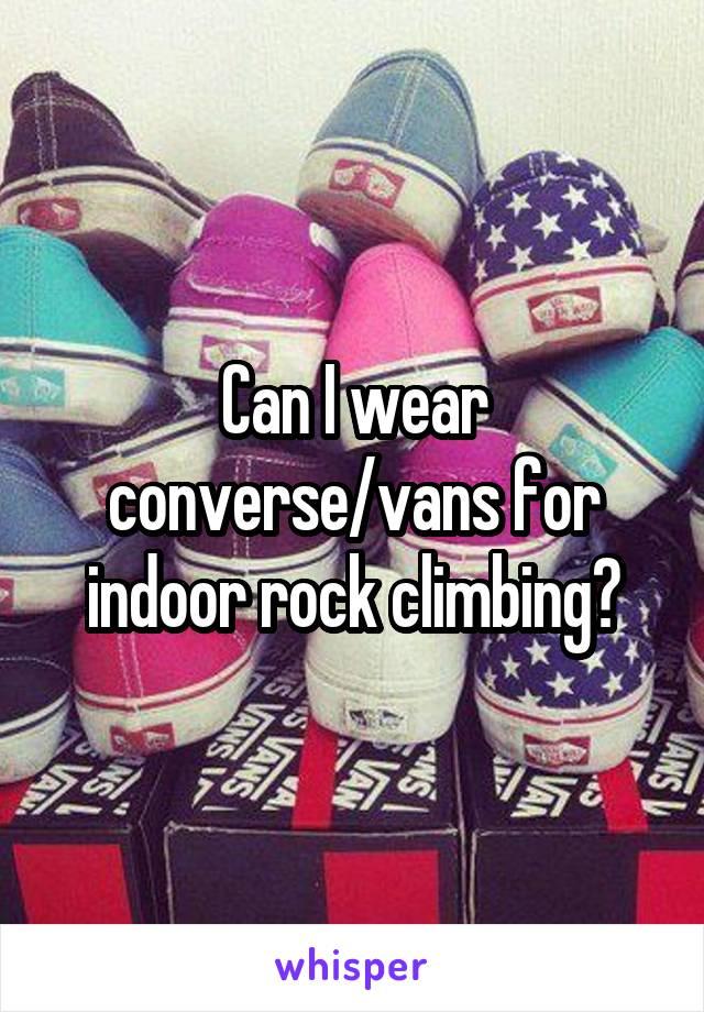 Can I wear converse/vans for indoor rock climbing?