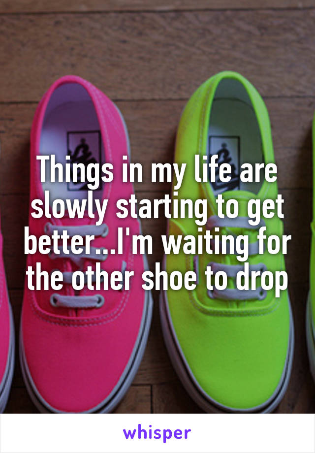 Things in my life are slowly starting to get better...I'm waiting for the other shoe to drop