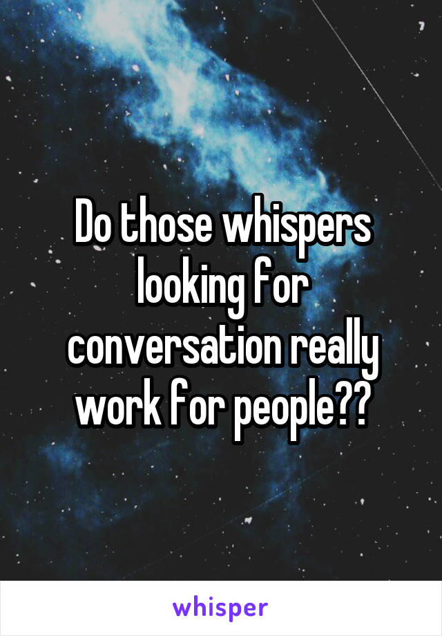 Do those whispers looking for conversation really work for people??