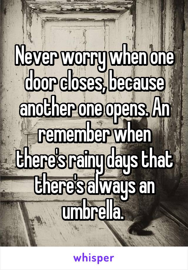Never worry when one door closes, because another one opens. An remember when there's rainy days that there's always an umbrella.