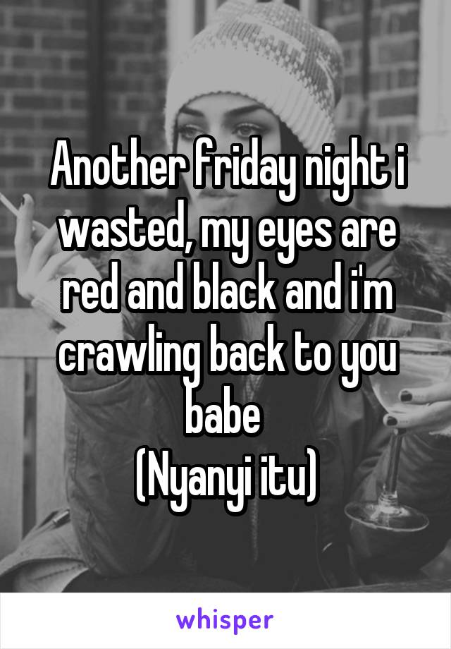 Another friday night i wasted, my eyes are red and black and i'm crawling back to you babe  (Nyanyi itu)