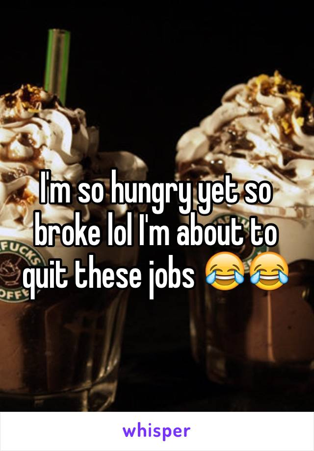I'm so hungry yet so broke lol I'm about to quit these jobs 😂😂