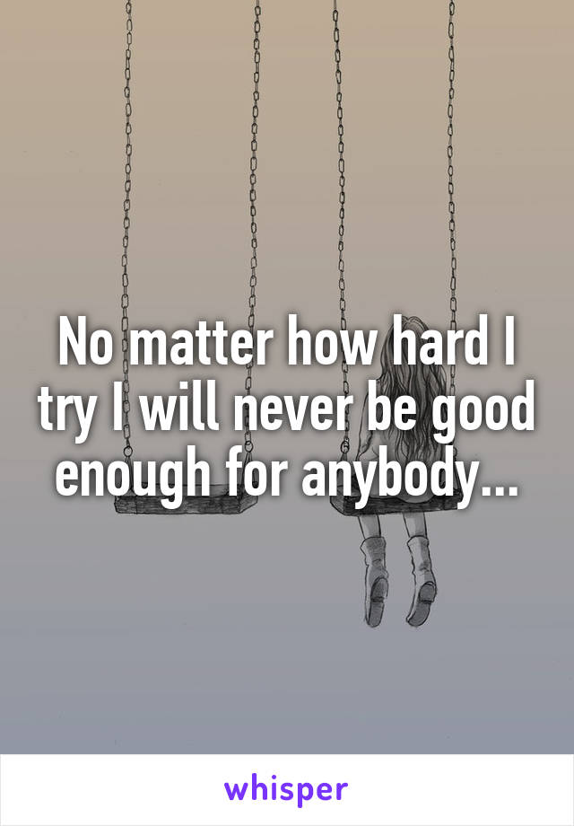 No matter how hard I try I will never be good enough for anybody...