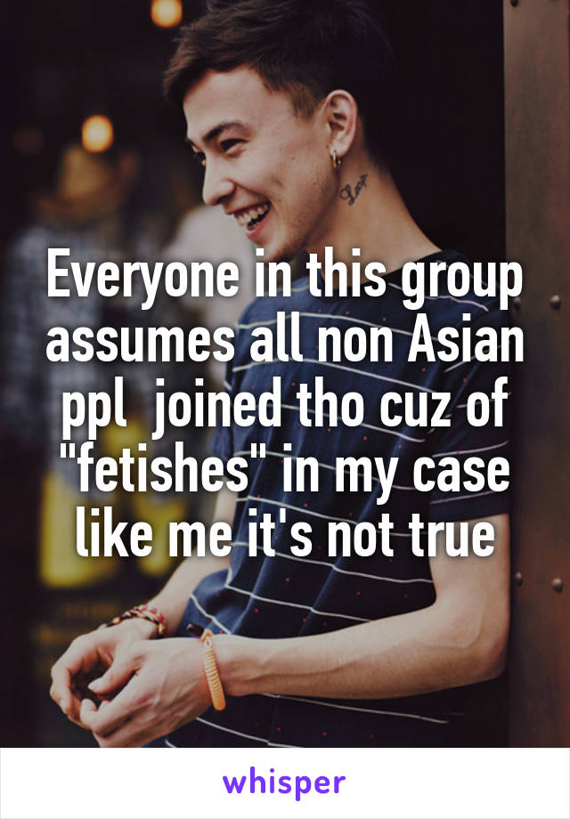"Everyone in this group assumes all non Asian ppl  joined tho cuz of ""fetishes"" in my case like me it's not true"