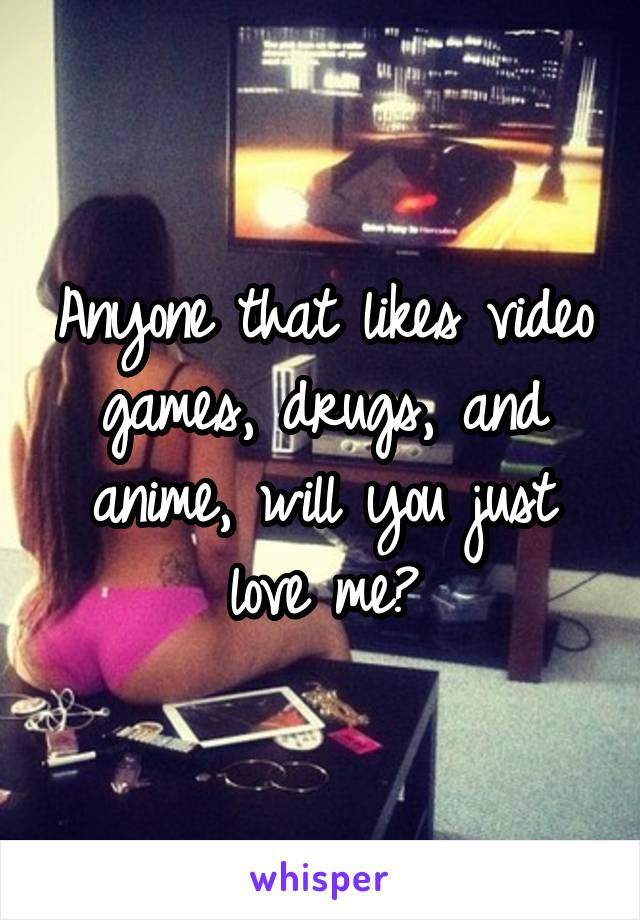 Anyone that likes video games, drugs, and anime, will you just love me?