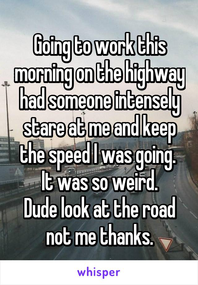 Going to work this morning on the highway had someone intensely stare at me and keep the speed I was going.  It was so weird. Dude look at the road not me thanks.